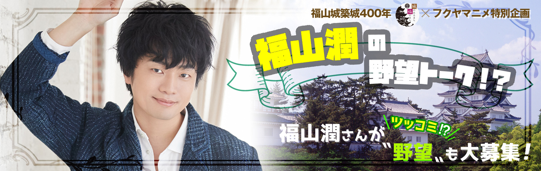 福山城築城400年×フクヤマニメ特別企画 「福山潤の野望トーク!?」福山潤さん出演決定!